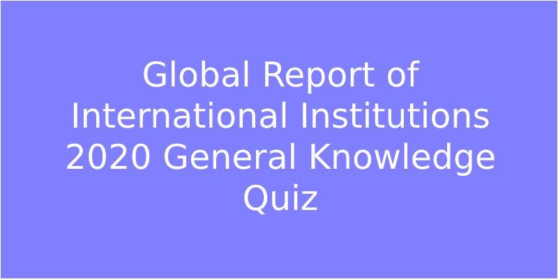 Global Report of International Institutions 2020 General Knowledge Quiz
